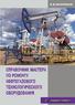 Справочник мастера по ремонту нефтегазового технологического оборудования