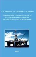 Добыча газа и газоконденсата в осложненных условиях эксплуатации месторождений.